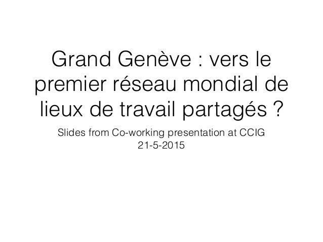 Grand Genève : vers le premier réseau mondial de lieux de travail partagés ? Slides from Co-working presentation at CCIG 2...