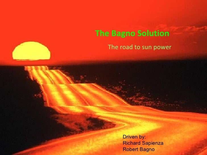 The Bagno Solution    The road to sun power            Driven by:        Richard Sapienza        Robert Bagno