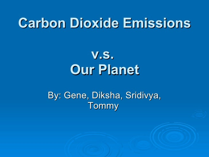 Carbon Dioxide Emissions  v.s.  Our Planet By: Gene, Diksha, Sridivya, Tommy
