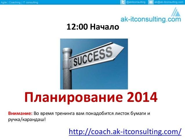 12:00 Начало  Планирование 2014 Внимание: Во время тренинга вам понадобится листок бумаги и ручка/карандаш!  http://coach....