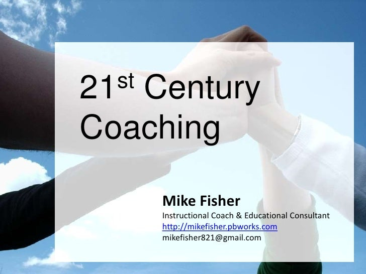 21st Century<br />Coaching<br />Mike Fisher<br />Instructional Coach & Educational Consultant<br />http://mikefisher.pbwor...