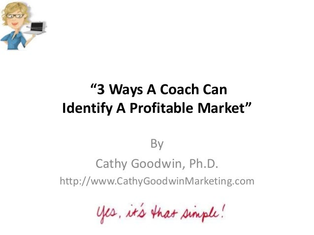 """3 Ways A Coach Can Identify A Profitable Market"" By Cathy Goodwin, Ph.D. http://www.CathyGoodwinMarketing.com"