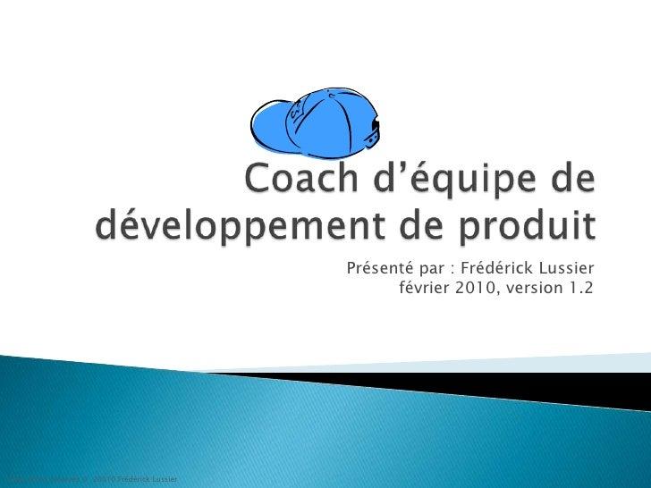 Coach d'équipe de développement de produit<br />Présenté par : FrédérickLussierfévrier 2010, version 1.2<br />