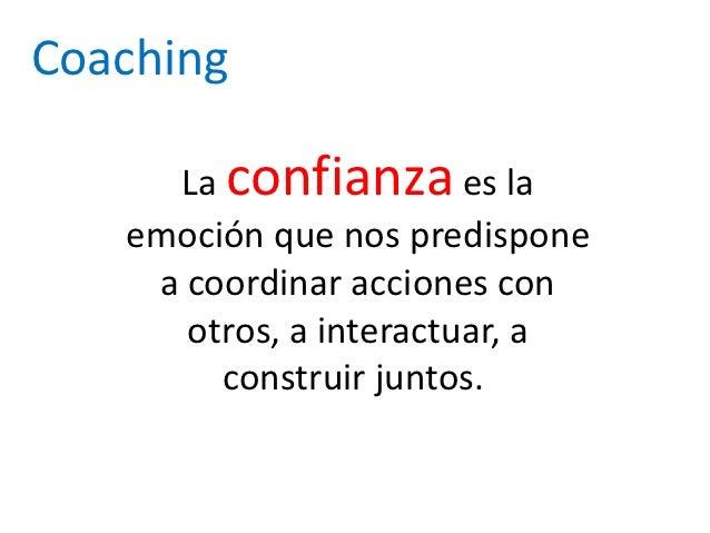 Coaching     La confianza es la   emoción que nos predispone    a coordinar acciones con      otros, a interactuar, a     ...