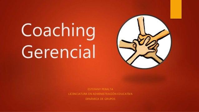 Coaching Gerencial ESTEFANY PERALTA LICENCIATURA EN ADMINISTRACIÓN EDUCATIVA DINÁMICA DE GRUPOS