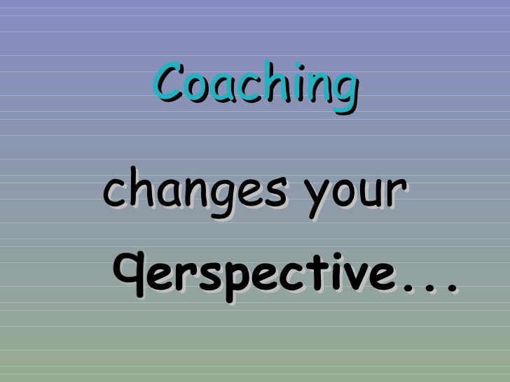 Coaching changes your erspectiv e ...