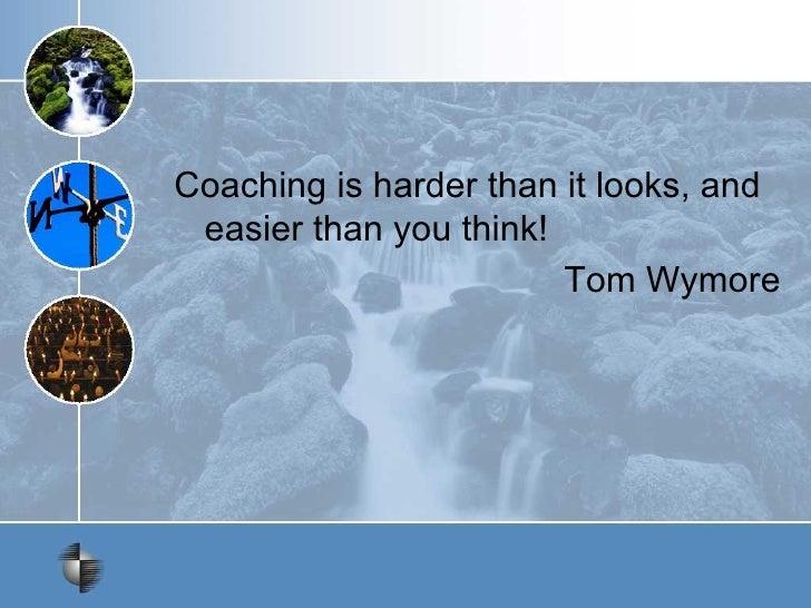<ul><li>Coaching is harder than it looks, and easier than you think! </li></ul><ul><li>Tom Wymore </li></ul>