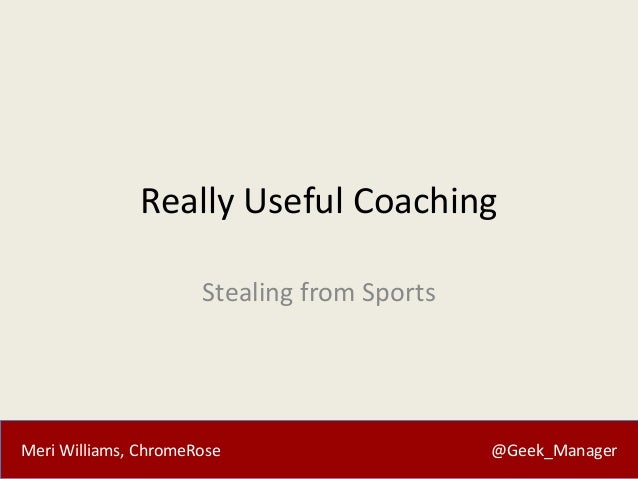 Really Useful Coaching Stealing from Sports  Meri Williams, ChromeRose  @Geek_Manager