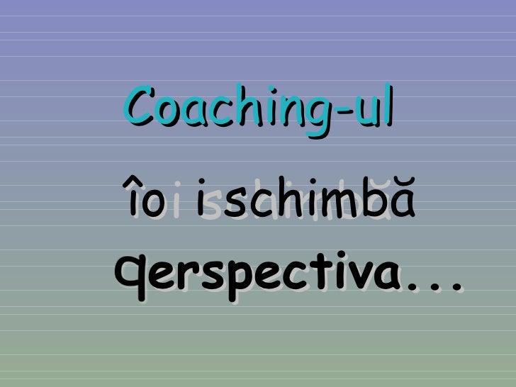 Coaching-ul îți schimbă erspectiva...