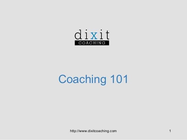 Coaching 101  http://www.dixitcoaching.com  1