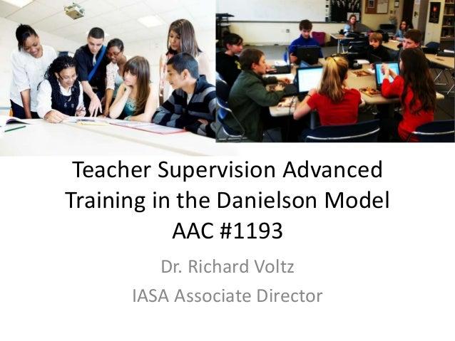 Teacher Supervision Advanced Training in the Danielson Model AAC #1193 Dr. Richard Voltz IASA Associate Director