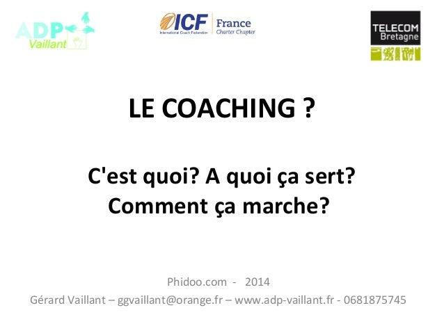 LE COACHING ? C'est quoi? A quoi ça sert? Comment ça marche? Phidoo.com - 2014 Gérard Vaillant – ggvaillant@orange.fr – ww...