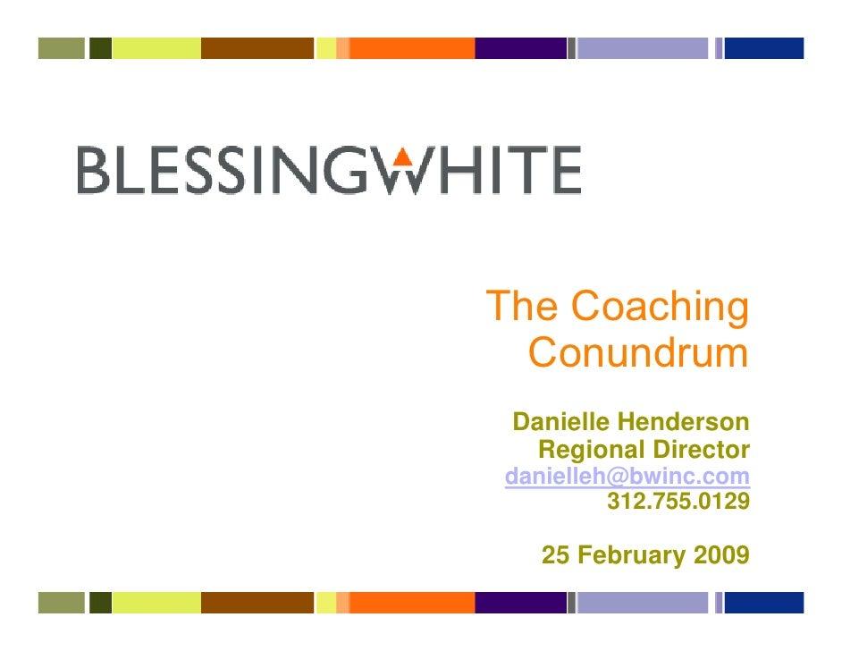 The Coaching   Conundrum  Danielle Henderson    Regional Director danielleh@bwinc.com          312.755.0129     25 Februar...