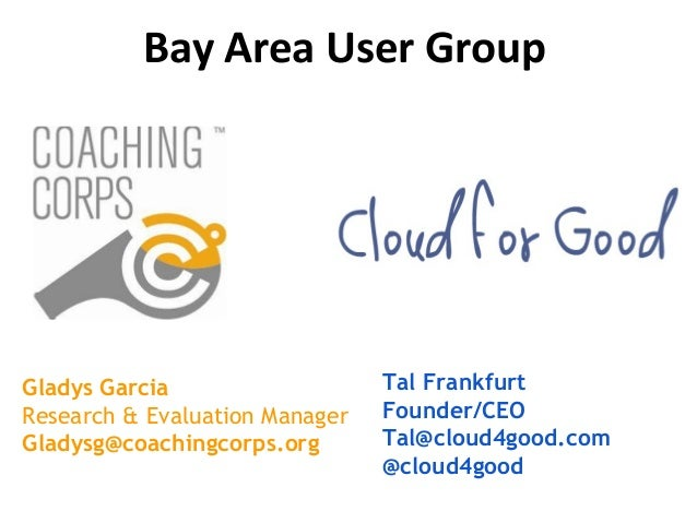 Tal Frankfurt Founder/CEO Tal@cloud4good.com @cloud4good Gladys Garcia Research & Evaluation Manager Gladysg@coachingcorps...