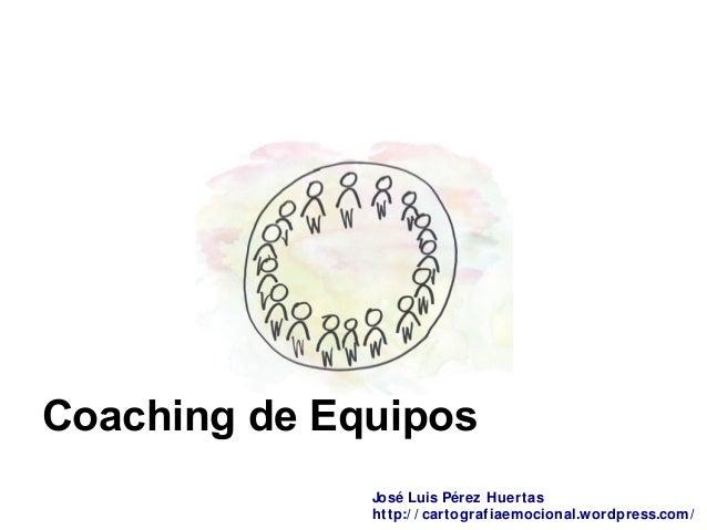 Coaching de Equipos José Luis Pérez Huertas http:/ / cartografiaemocional.wordpress.com/