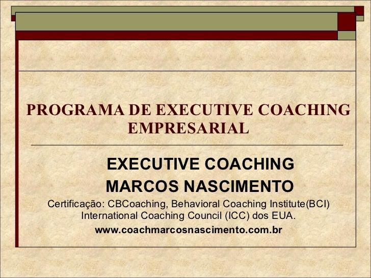 PROGRAMA DE EXECUTIVE COACHING EMPRESARIAL EXECUTIVE COACHING MARCOS NASCIMENTO Certificação: CBCoaching, Behavioral Coach...