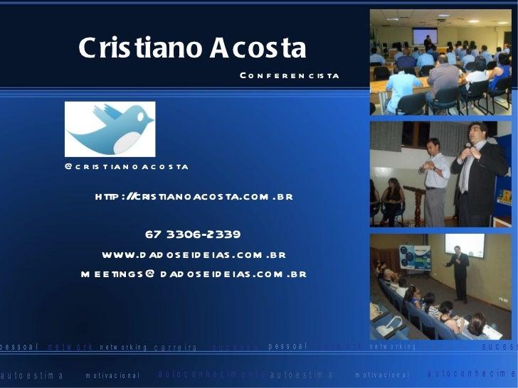 Cristiano Acosta http://cristianoacosta.com.br 67 3306-2339 www.dadoseideias.com.br [email_address] @cristianoacosta Confe...