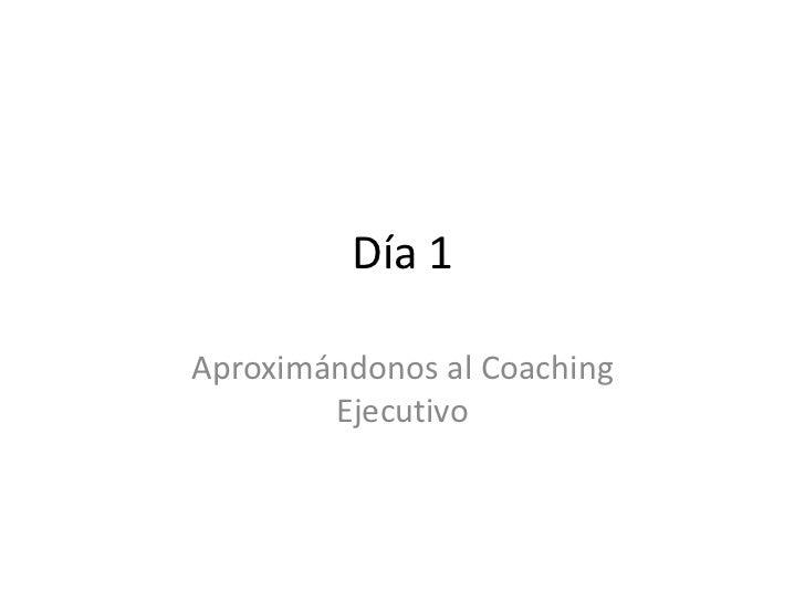 Día 1Aproximándonos al Coaching        Ejecutivo