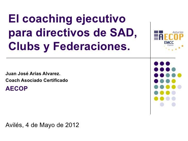El coaching ejecutivo para directivos de SAD, Clubs y Federaciones.Juan José Arias Alvarez.Coach Asociado CertificadoAECOP...