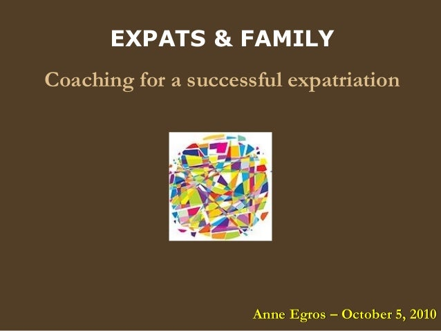 EXPATS & FAMILY Coaching for a successful expatriation Anne Egros – October 5, 2010Anne Egros – October 5, 2010