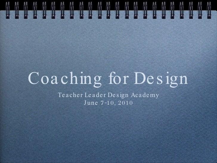 Coaching for Design <ul><li>Teacher Leader Design Academy </li></ul><ul><li>June 7-10, 2010 </li></ul>