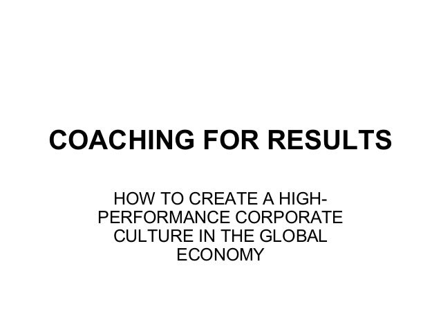 COACHING FOR RESULTSHOW TO CREATE A HIGH-PERFORMANCE CORPORATECULTURE IN THE GLOBALECONOMY
