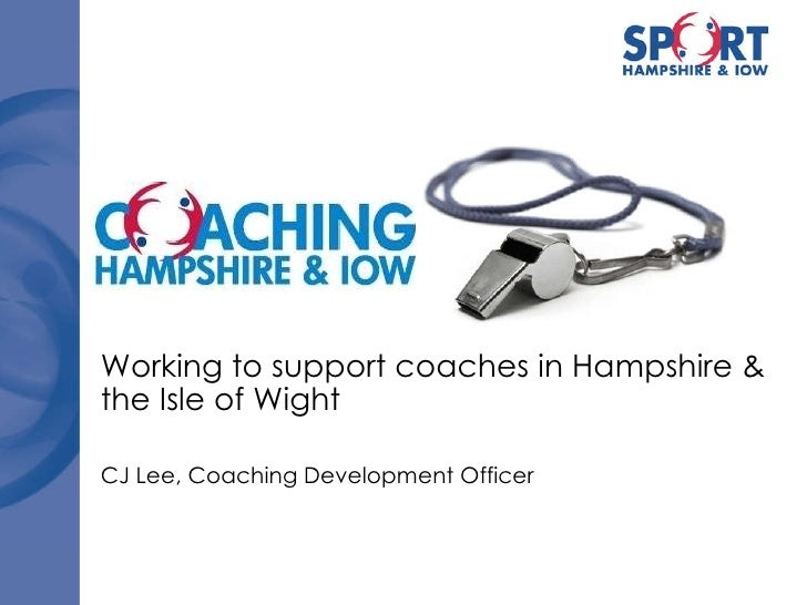 Working to support coaches in Hampshire & the Isle of Wight CJ Lee, Coaching Development Officer