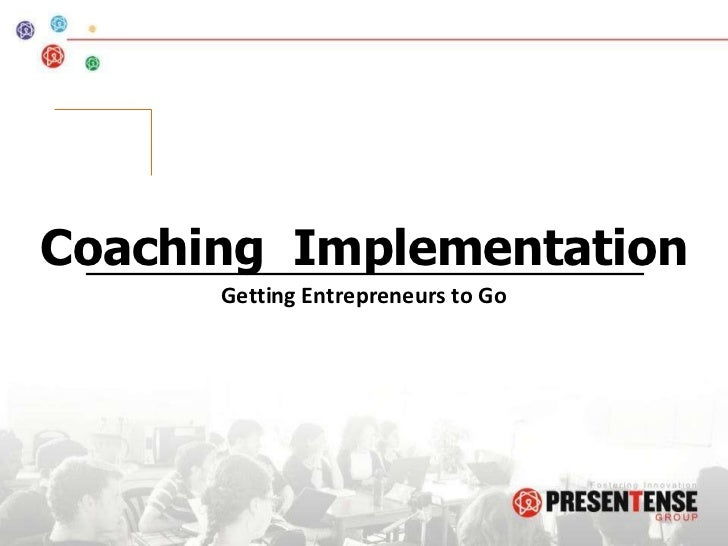 Coaching  Implementation Getting Entrepreneurs to Go