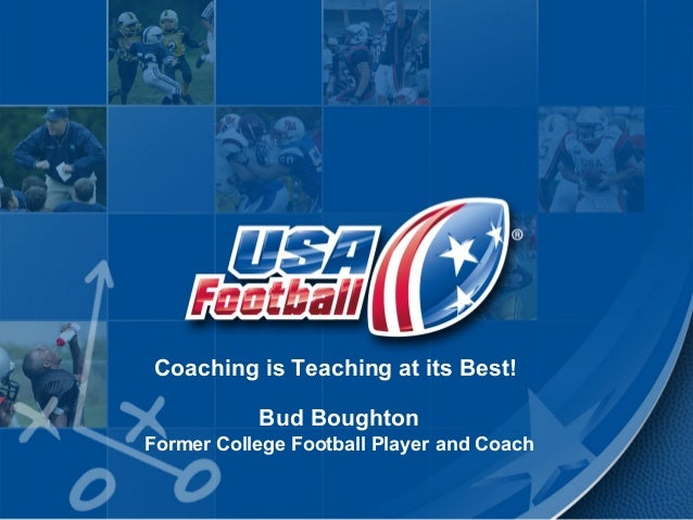 Coaching is Teaching at its Best! Bud Boughton Former College Football Player and Coach