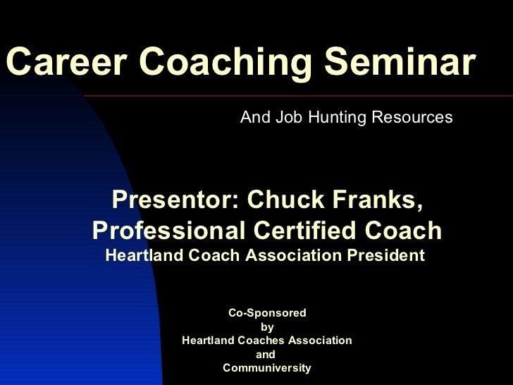 Career Coaching Seminar And Job Hunting Resources  Presentor: Chuck Franks, Professional Certified Coach Heartland Coach A...