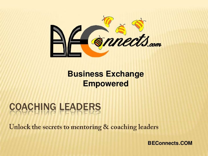 Business Exchange Empowered<br />Coaching Leaders<br />Unlock the secrets to mentoring & coaching leaders<br />BEConnects....