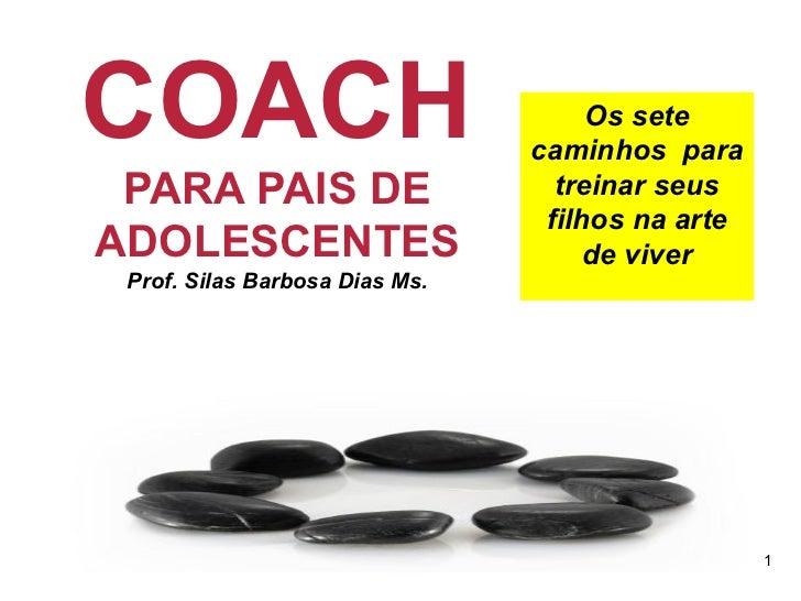 COACH  PARA PAIS DE ADOLESCENTES Prof. Silas Barbosa Dias Ms. Os sete caminhos  para treinar seus filhos na arte de viver