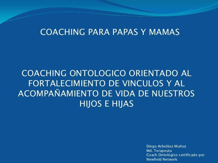 COACHING PARA PAPAS Y MAMAS COACHING ONTOLOGICO ORIENTADO AL  FORTALECIMIENTO DE VINCULOS Y ALACOMPAÑAMIENTO DE VIDA DE NU...