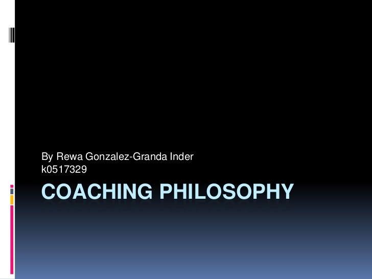 By Rewa Gonzalez-Granda Inder k0517329  COACHING PHILOSOPHY