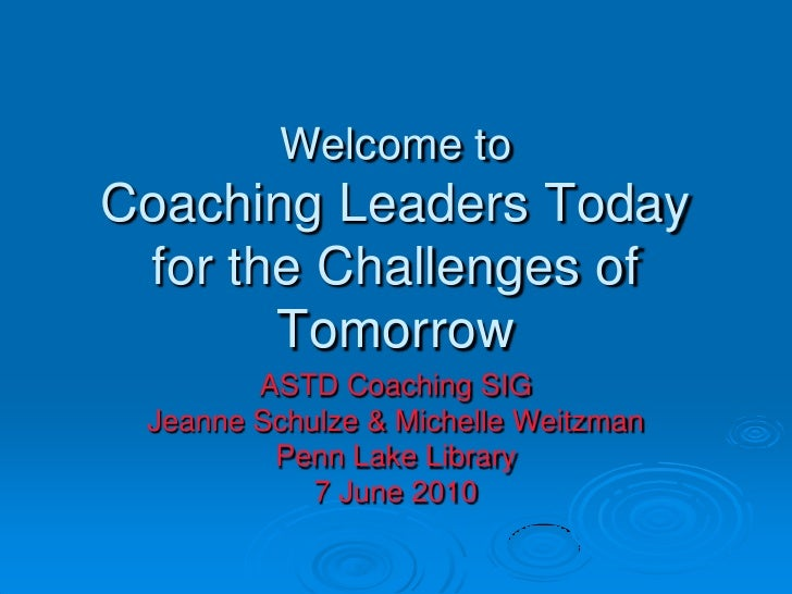 Welcome to Coaching Leaders Today for the Challenges of Tomorrow<br />ASTD Coaching SIG<br />Jeanne Schulze & Michelle Wei...