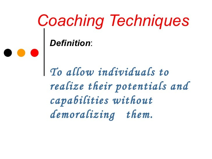 Coaching Techniques Definition : To allow individuals to realize their potentials and capabilities without demoralizing  t...