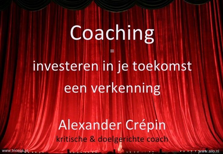 Coaching = investeren in je toekomst een verkenning Alexander Crépin kritische & doelgerichte coach www.ailo.nl www.tricep...