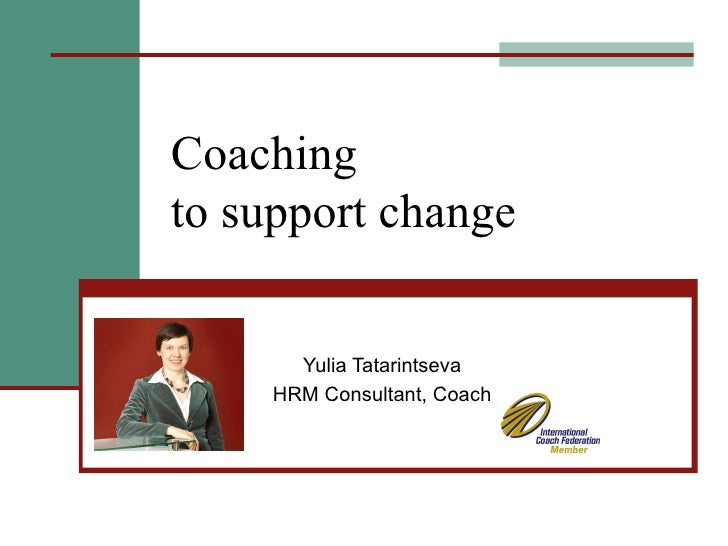 Coaching  to support change Yulia Tatarintseva HRM Consultant, Coach
