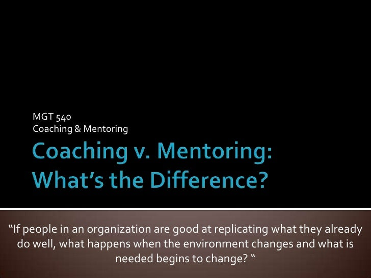 "Coaching v. Mentoring:What's the Difference?<br />MGT 540<br />Coaching & Mentoring<br />""If people in an organization are..."
