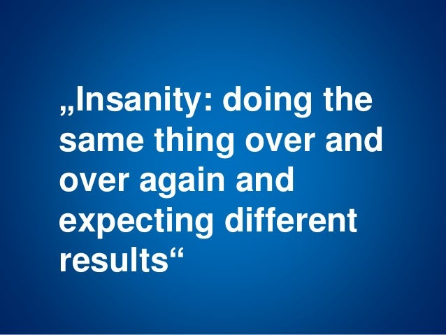 """Insanity: doing the same thing over and over again and expecting different results"""
