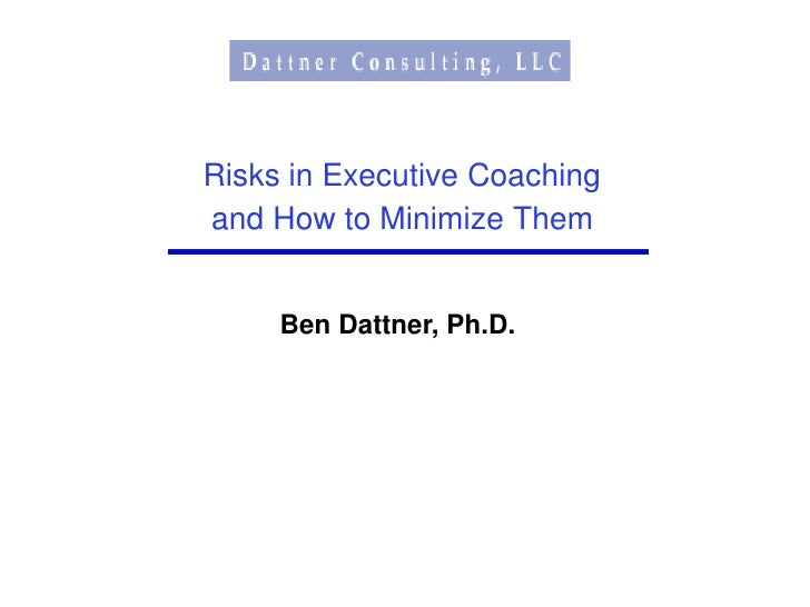 Risks in Executive Coaching and How to Minimize Them        Ben Dattner, Ph.D.