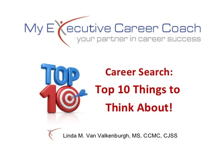 Career Search: Top 10 Things to  Think About! Linda M. Van Valkenburgh, MS, CCMC, CJSS