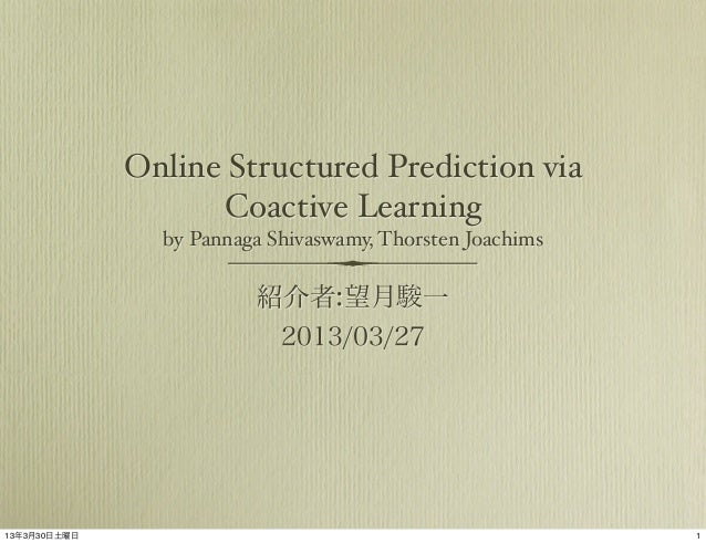 Online Structured Prediction via Coactive Learning by Pannaga Shivaswamy, Thorsten Joachims  紹介者:望月駿一 2013/03/27  13年3月30日...
