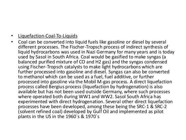 • Liquefaction-Coal-To-Liquids • Coal can be converted into liquid fuels like gasoline or diesel by several different proc...