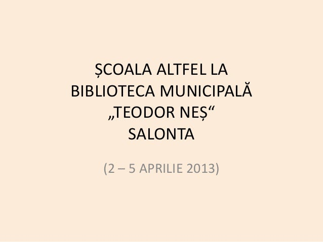 """ȘCOALA ALTFEL LABIBLIOTECA MUNICIPALĂ     """"TEODOR NEȘ""""        SALONTA   (2 – 5 APRILIE 2013)"""