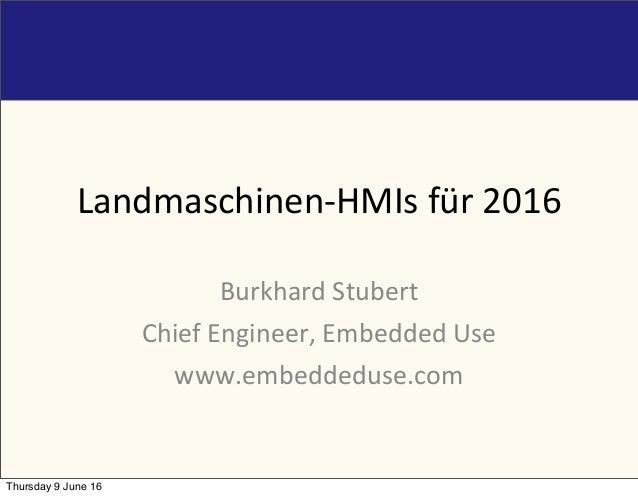 Landmaschinen-HMIsfür2016 BurkhardStubert ChiefEngineer,EmbeddedUse www.embeddeduse.com Thursday 9 June 16