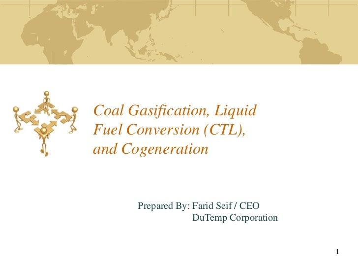 Coal Gasification, LiquidFuel Conversion (CTL),and Cogeneration      Prepared By: Farid Seif / CEO                   DuTem...