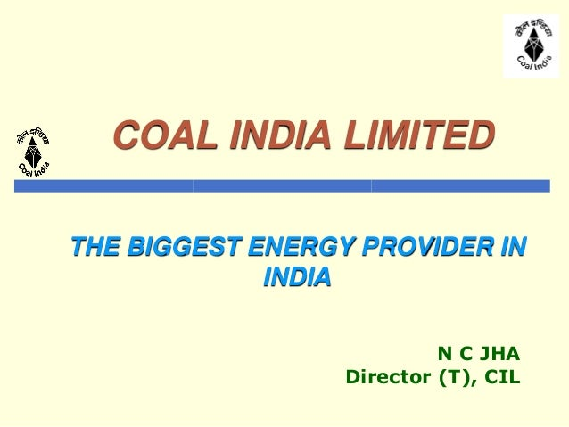 COAL INDIA LIMITED THE BIGGEST ENERGY PROVIDER IN INDIA N C JHA Director (T), CIL