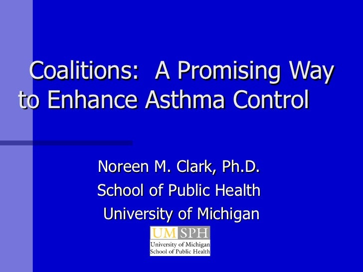 Coalitions:  A Promising Way to Enhance Asthma Control  Noreen M. Clark, Ph.D.  School of Public Health  University of Mic...
