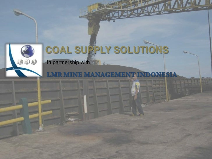 COAL SUPPLY SOLUTIONS<br />In partnership with <br />LMR MINE MANAGEMENT INDONESIA<br />